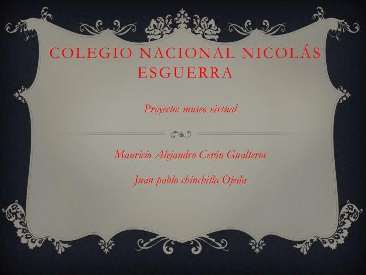 COLEGIO NACIONAL NICOLÁS        ESGUERRA           Proyecto: museo virtual     Mauricio Alejandro Cerón Gualteros         ...