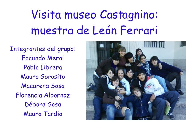 Visita museo Castagnino: muestra de León Ferrari Integrantes del grupo: Facundo Meroi Pablo Librera Mauro Gorosito Macaren...