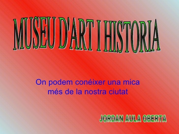 On podem conéixer una mica més de la nostra ciutat MUSEU D'ART I HISTORIA  JORDAN AULA OBERTA