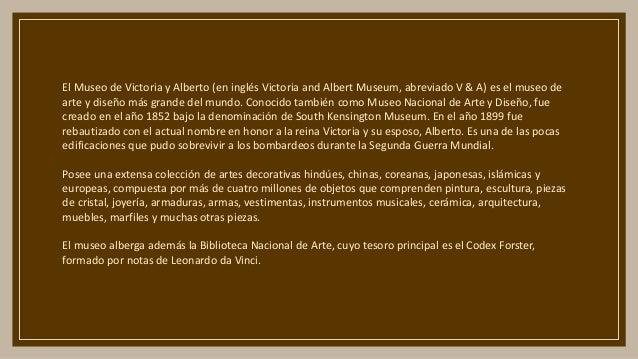 El Museo de Victoria y Alberto (en inglés Victoria and Albert Museum, abreviado V & A) es el museo de arte y diseño más gr...