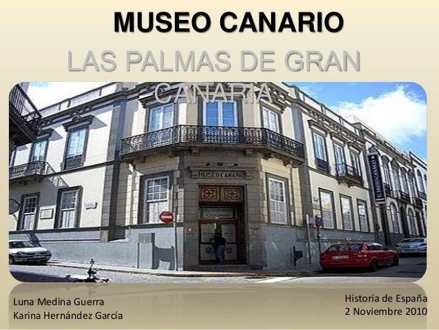 MUSEO CANARIO LAS PALMAS DE GRAN CANARIA Luna Medina Guerra Karina Hernández García Historia de España 2 Noviembre 2010