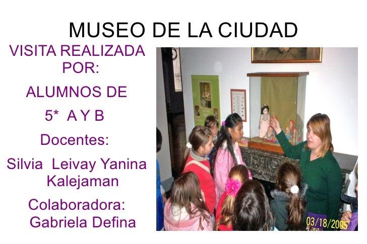 MUSEO DE LA CIUDAD <ul>VISITA REALIZADA POR:  ALUMNOS DE  5*  A Y B  Docentes:  Silvia  Leivay Yanina Kalejaman Colaborado...