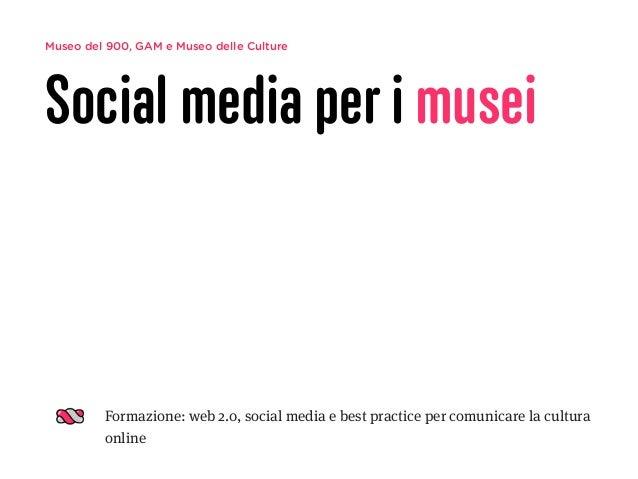 Museo del 900, GAM e Museo delle Culture Social media per i musei Formazione: web 2.0, social media e best practice per co...