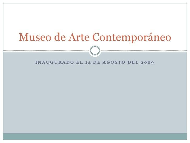 Inaugurado el 14 de agosto Del 2009<br />Museo de Arte Contemporáneo <br />