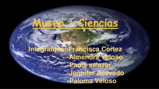 Museo : Ciencias Integrantes:-Francisca Cortez -Almendra Veloso -Paula salazar -Jennifer Acevedo -Paloma Veloso