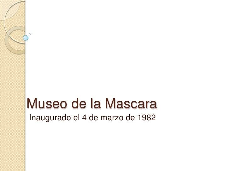 Museo de la Mascara <br />Inaugurado el 4 de marzo de 1982<br />