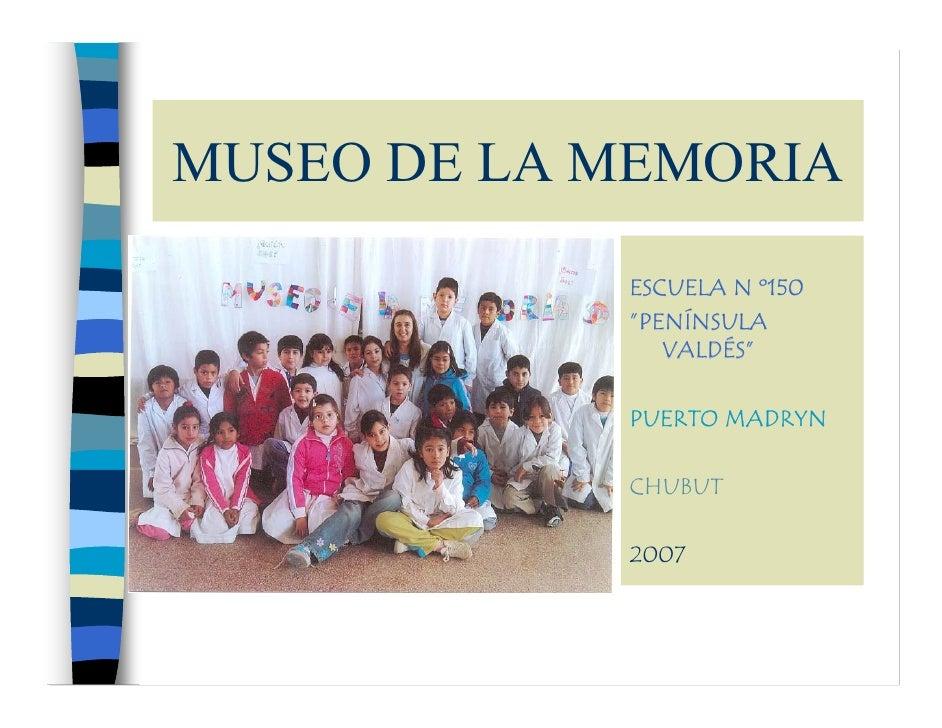 """MUSEO DE LA MEMORIA             ESCUELA N º150             """"PENÍNSULA                VALDÉS""""              PUERTO MADRYN   ..."""