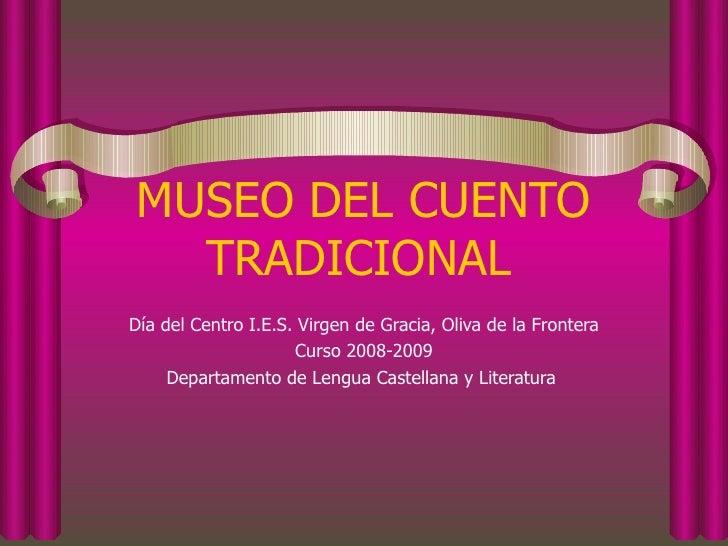 MUSEO DEL CUENTO TRADICIONAL   Día del Centro I.E.S. Virgen de Gracia, Oliva de la Frontera Curso 2008-2009 Departamento d...