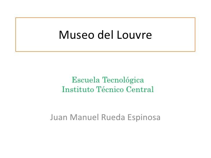 Museo del Louvre<br />Escuela Tecnológica<br />Instituto Técnico Central<br />Juan Manuel Rueda Espinosa<br />