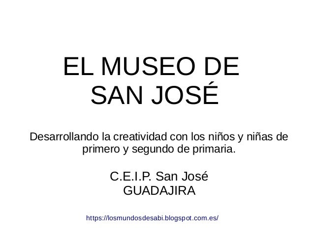 EL MUSEO DE SAN JOSÉ Desarrollando la creatividad con los niños y niñas de primero y segundo de primaria. C.E.I.P. San Jos...