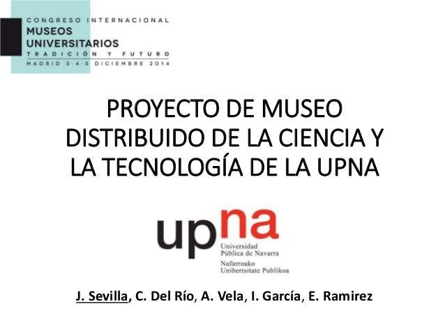 PROYECTO DE MUSEO DISTRIBUIDO DE LA CIENCIA Y LA TECNOLOGÍA DE LA UPNA J. Sevilla, C. Del Río, A. Vela, I. García, E. Rami...