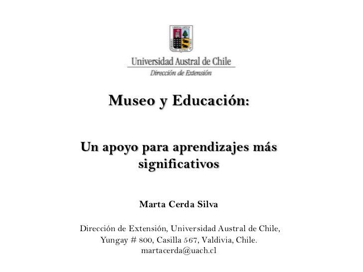 Museo y Educación:Un apoyo para aprendizajes más        significativos               Marta Cerda SilvaDirección de Extensi...