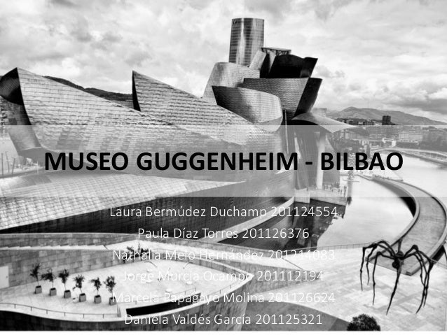 MUSEO GUGGENHEIM - BILBAO Laura Bermúdez Duchamp 201124554 Paula Díaz Torres 201126376 Nathalia Melo Hernández 201214083 J...
