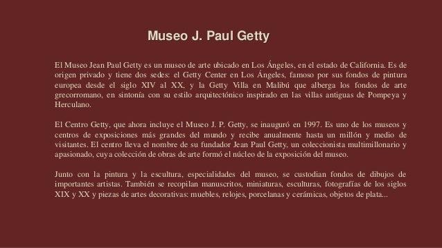 El Museo Jean Paul Getty es un museo de arte ubicado en Los Ángeles, en el estado de California. Es de origen privado y ti...