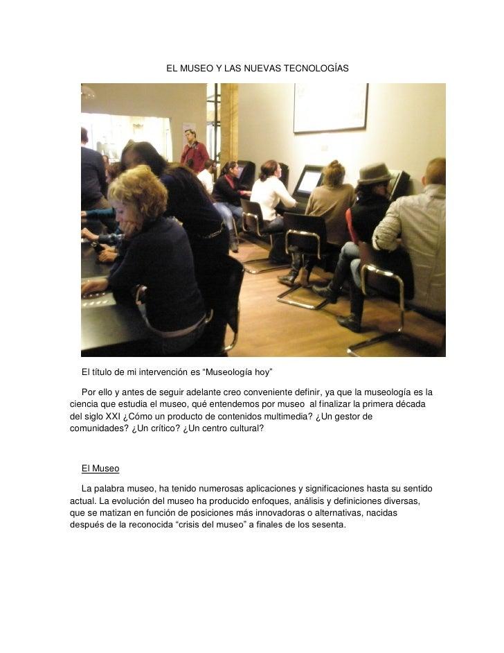 """EL MUSEO Y LAS NUEVAS TECNOLOGÍAS  El título de mi intervención es """"Museología hoy""""   Por ello y antes de seguir adelante ..."""