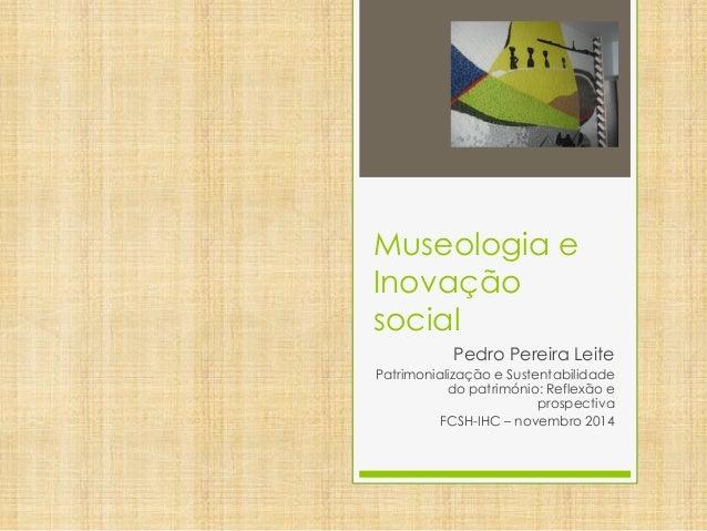Museologia e Inovação social  Pedro Pereira Leite  Patrimonialização e Sustentabilidade do património: Reflexão e prospect...