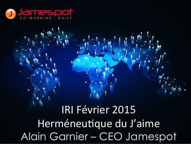 IRI  Février  2015   Herméneu2que  du  J'aime   Alain Garnier – CEO Jamespot