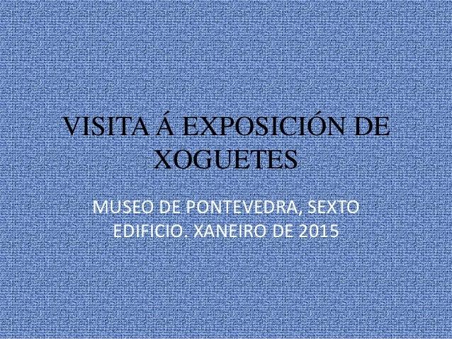 VISITA Á EXPOSICIÓN DE XOGUETES MUSEO DE PONTEVEDRA, SEXTO EDIFICIO. XANEIRO DE 2015