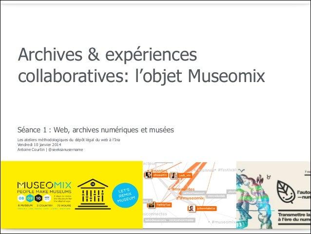 Archives & expériences collaboratives: l'objet Museomix Séance 1 : Web, archives numériques et musées Les ateliers méthodo...