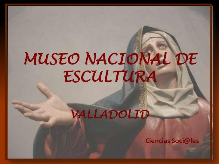 MUSEO NACIONAL DE    ESCULTURA    VALLADOLID             Ciencias Soci@les