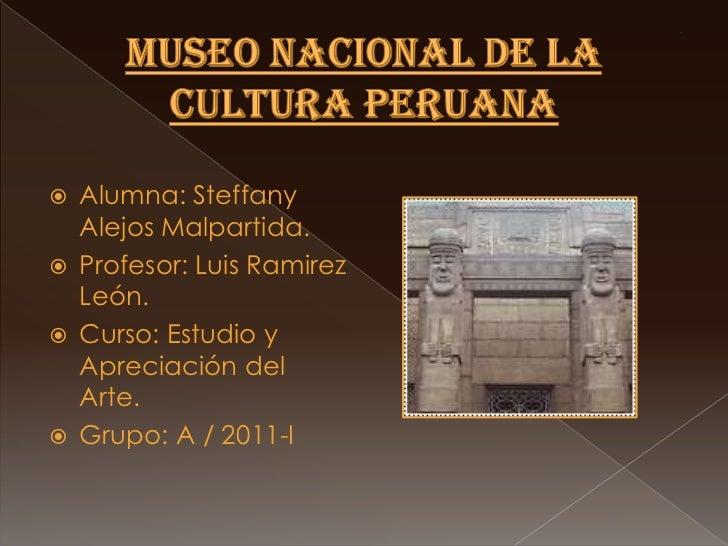 MUSEO NACIONAL DE LA CULTURA PERUANA<br />Alumna: SteffanyAlejosMalpartida.<br />Profesor: Luis Ramirez León.<br />Curso: ...