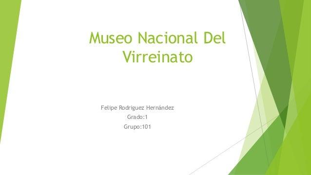 Museo Nacional Del  Virreinato  Felipe Rodriguez Hernández  Grado:1  Grupo:101