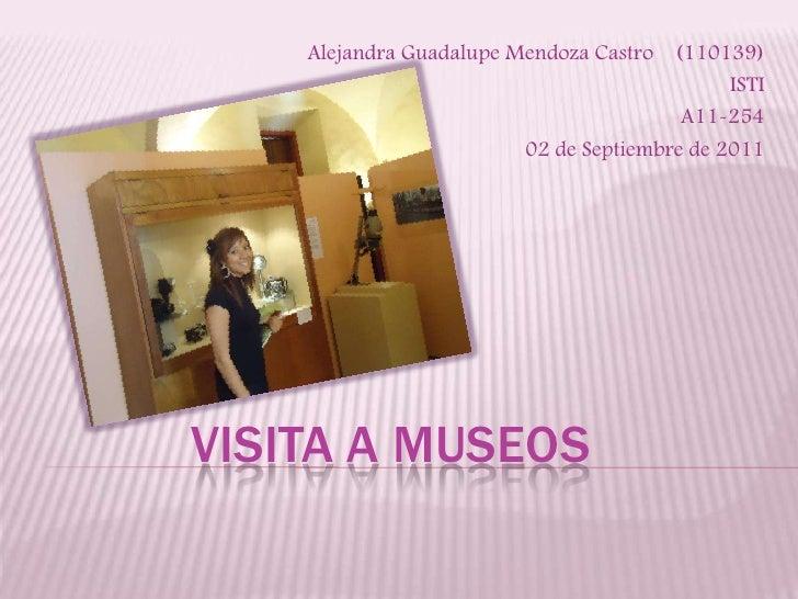 Alejandra Guadalupe Mendoza Castro    (110139)<br />ISTI<br />A11-254<br />02 de Septiembre de 2011<br />Visita a museos<b...