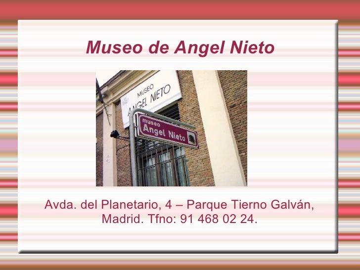 Museo de Angel Nieto Avda. del Planetario, 4 – Parque Tierno Galván, Madrid. Tfno: 91 468 02 24.