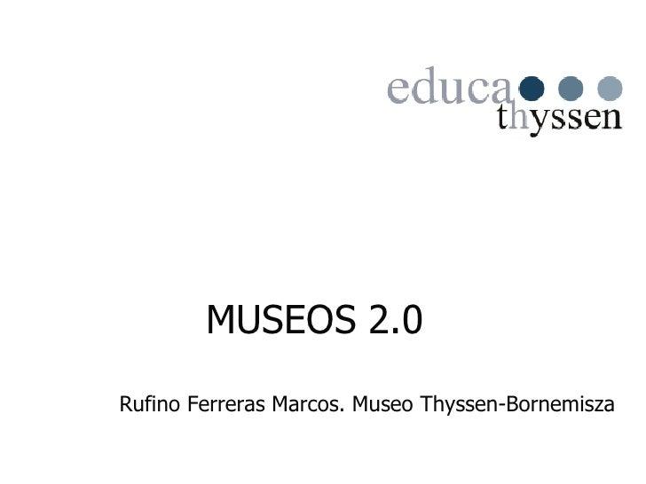 MUSEOS 2.0 <ul><ul><li>Rufino Ferreras Marcos. Museo Thyssen-Bornemisza </li></ul></ul>
