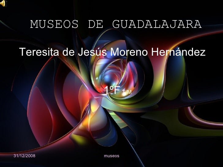 MUSEOS DE GUADALAJARA 31/12/2008 museos Teresita de Jesús Moreno Hernández 1ºF  T/M