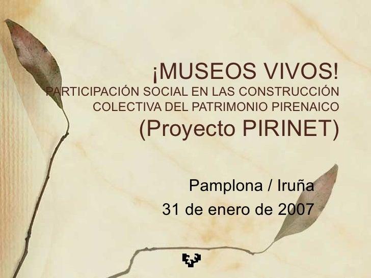 ¡MUSEOS VIVOS! PARTICIPACIÓN SOCIAL EN LAS CONSTRUCCIÓN COLECTIVA DEL PATRIMONIO PIRENAICO (Proyecto PIRINET) Pamplona / I...