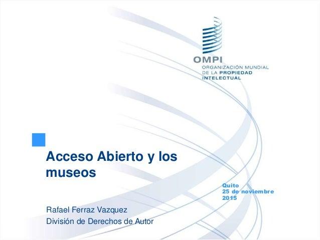 Acceso Abierto y los museos Quito 25 de noviembre 2015 Rafael Ferraz Vazquez División de Derechos de Autor