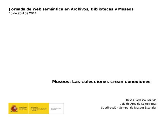 Reyes Carrasco Garrido Jefa de Área de Colecciones Subdirección General de Museos Estatales Museos: Las colecciones crean ...