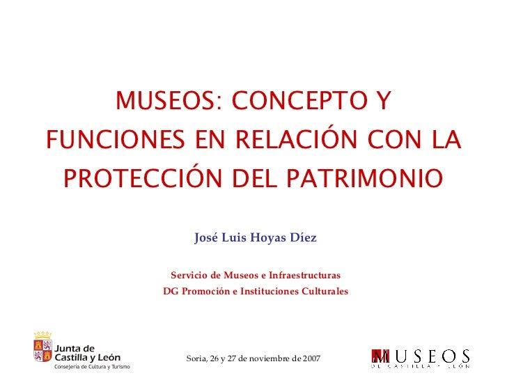 MUSEOS: CONCEPTO Y FUNCIONES EN RELACIÓN CON LA PROTECCIÓN DEL PATRIMONIO José Luis Hoyas Díez Servicio de Museos e Infrae...