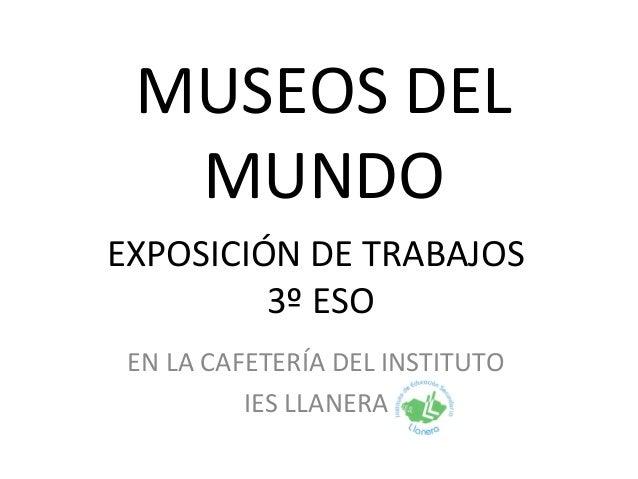 MUSEOS DEL MUNDO EXPOSICIÓN DE TRABAJOS 3º ESO EN LA CAFETERÍA DEL INSTITUTO IES LLANERA