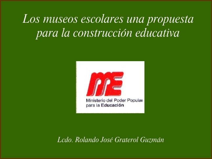 Los museos escolares una propuesta para la construcción educativa Lcdo. Rolando José Graterol Guzmán