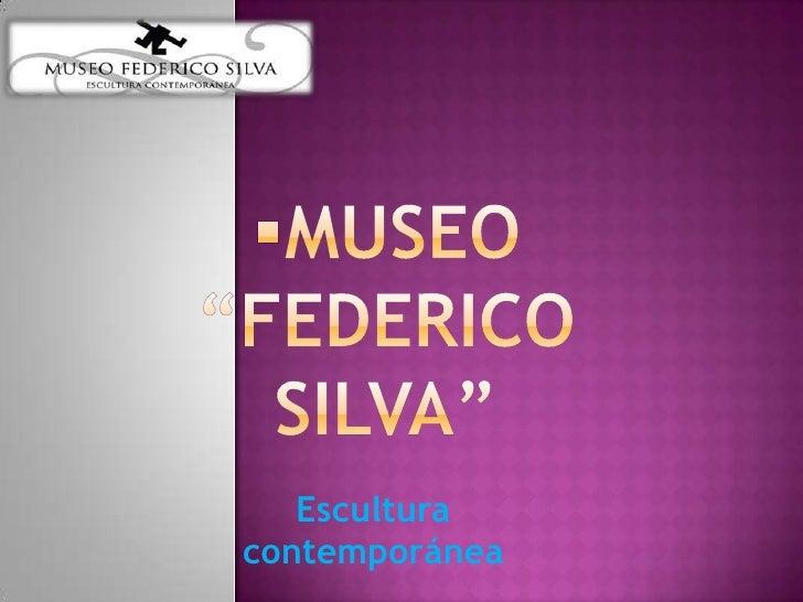 "<ul><li>MUSEO  ""Federico Silva""</li></ul>Escultura contemporánea<br />"