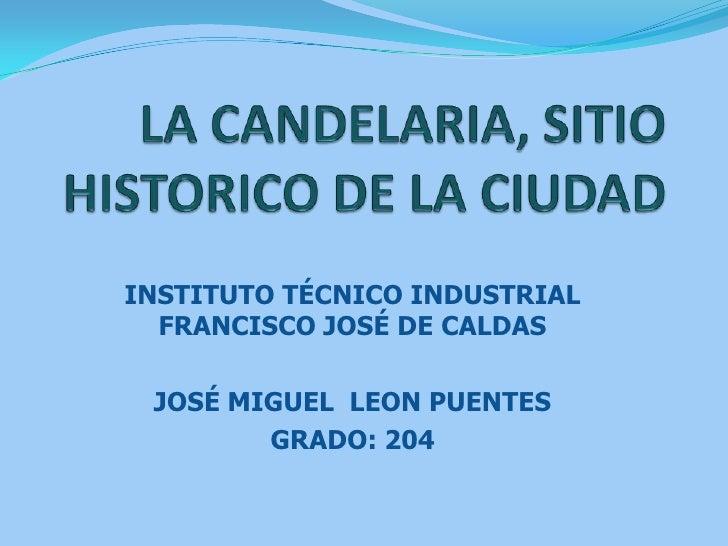 LA CANDELARIA, SITIO HISTORICO DE LA CIUDAD <br />INSTITUTO TÉCNICO INDUSTRIAL FRANCISCO JOSÉ DE CALDAS <br />JOSÉ MIGUEL ...
