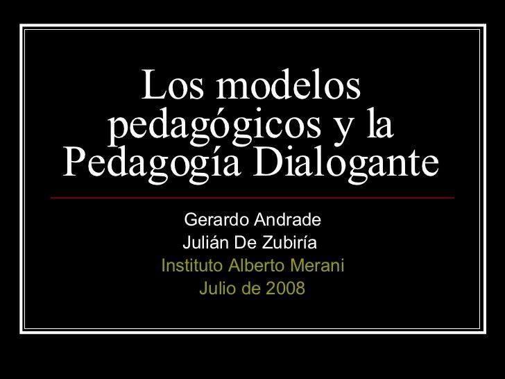Los modelos pedagógicos y la Pedagogía Dialogante Gerardo Andrade Julián De Zubiría  Instituto Alberto Merani Julio de 2008