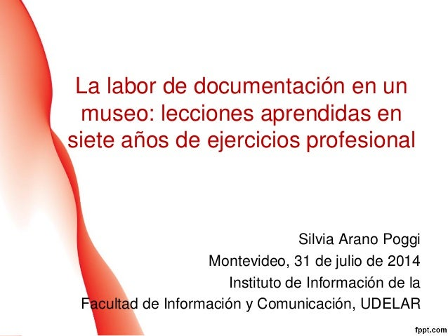 La labor de documentación en un museo: lecciones aprendidas en siete años de ejercicios profesional Silvia Arano Poggi Mon...