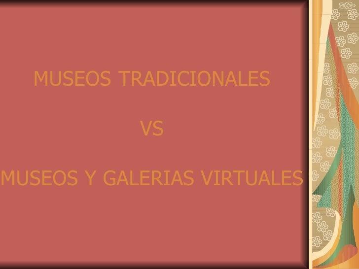 MUSEOS   TRADICIONALES VS MUSEOS Y GALERIAS VIRTUALES