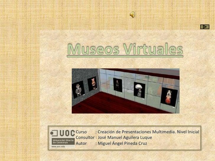 Museos Virtuales<br />Curso        : Creación de Presentaciones Multimedia. Nivel Inicial<br />Consultor : José Manuel Agu...