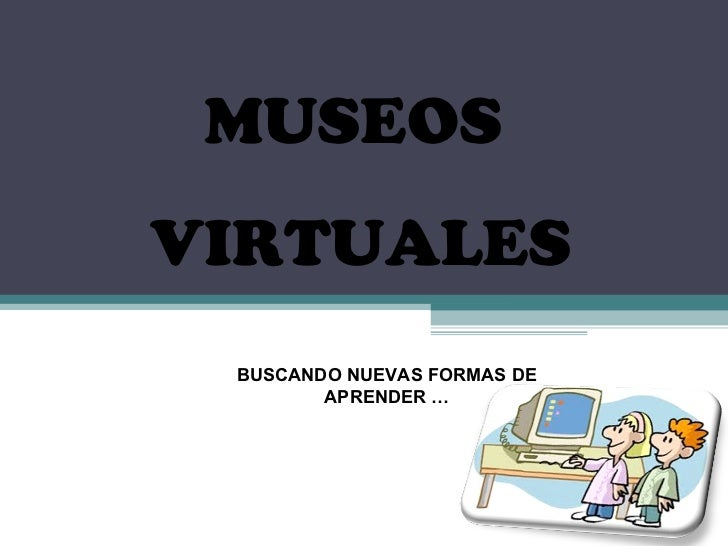 MUSEOS  VIRTUALES BUSCANDO NUEVAS FORMAS DE APRENDER …