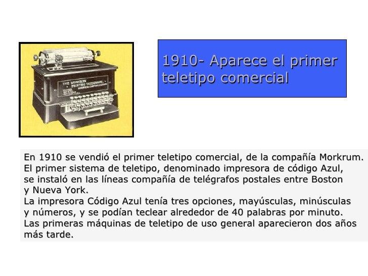 1910- Aparece el primer                            teletipo comercialEn 1910 se vendió el primer teletipo comercial, de la...