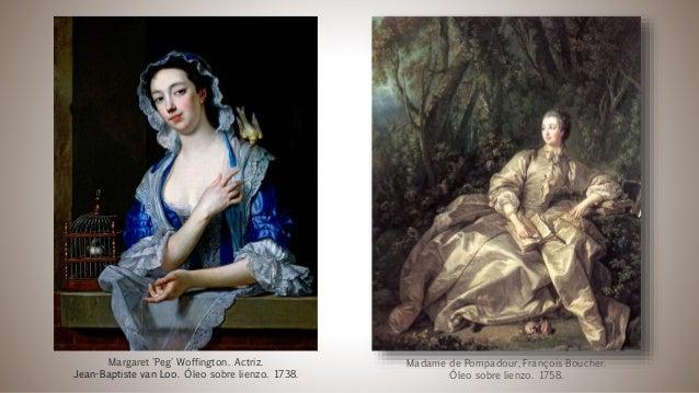 Madame de Pompadour, François Boucher. Óleo sobre lienzo. 1758. Margaret 'Peg' Woffington. Actriz. Jean-Baptiste van Loo. ...