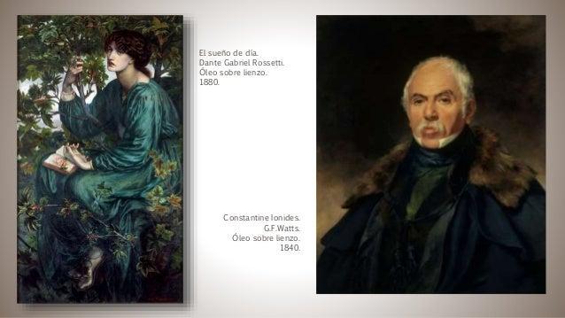 El sueño de día. Dante Gabriel Rossetti. Óleo sobre lienzo. 1880. Constantine Ionides. G.F.Watts. Óleo sobre lienzo. 1840.