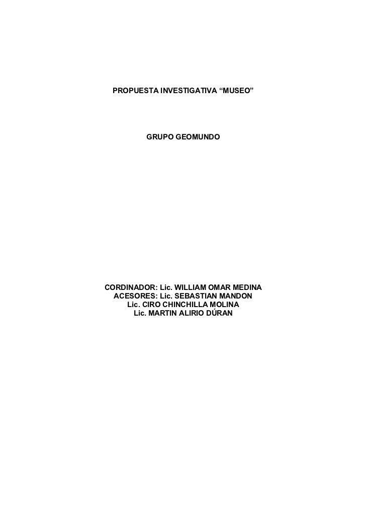 """PROPUESTA INVESTIGATIVA """"MUSEO""""         GRUPO GEOMUNDOCORDINADOR: Lic. WILLIAM OMAR MEDINA  ACESORES: Lic. SEBASTIAN MANDO..."""