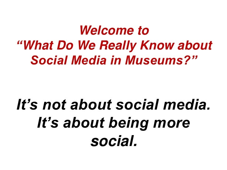 """Welcome to""""What Do We Really Know about  Social Media in Museums?""""It's not about social media.    It's about being more   ..."""