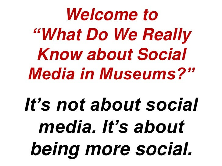 """Welcome to""""What Do We Really Know about SocialMedia in Museums?""""It's not about social   media. It's about being more social."""