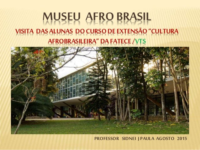 """MUSEU AFRO BRASIL VISITA DASALUNAS DOCURSODE EXTENSÃO""""CULTURA AFROBRASILEIRA"""" DAFATECE /VTS PROFESSOR SIDNEI J PAULA AGOST..."""